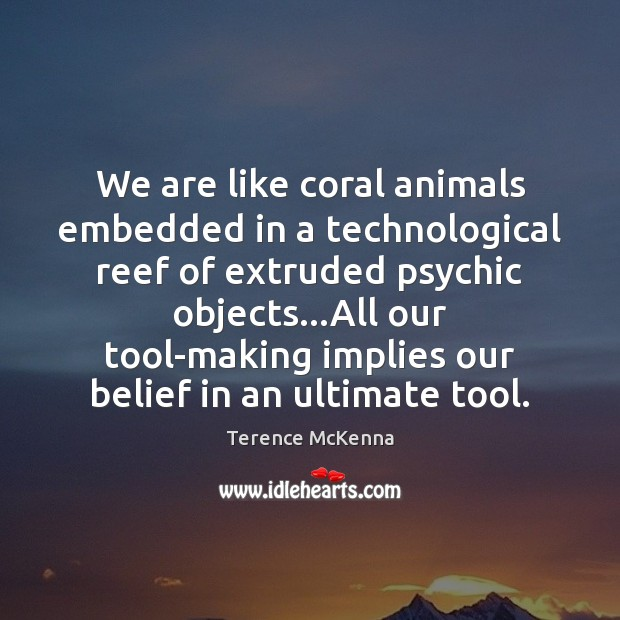 We are like coral animals embedded in a technological reef of extruded Terence McKenna Picture Quote