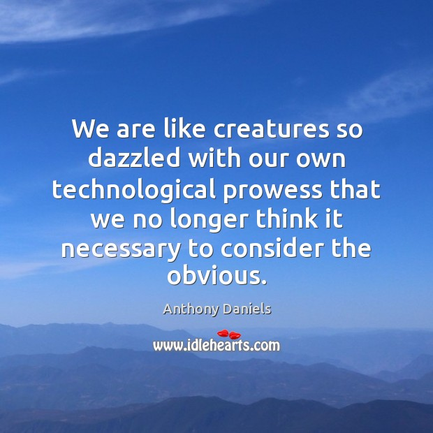 Image, We are like creatures so dazzled with our own technological prowess that