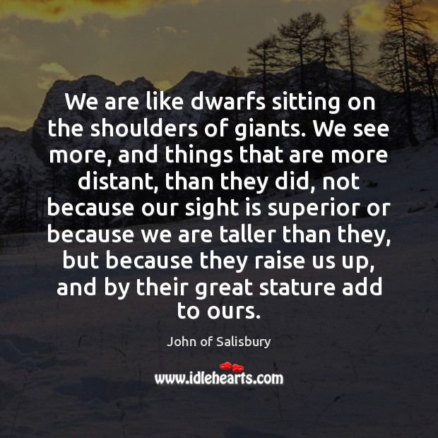 Image, We are like dwarfs sitting on the shoulders of giants. We see