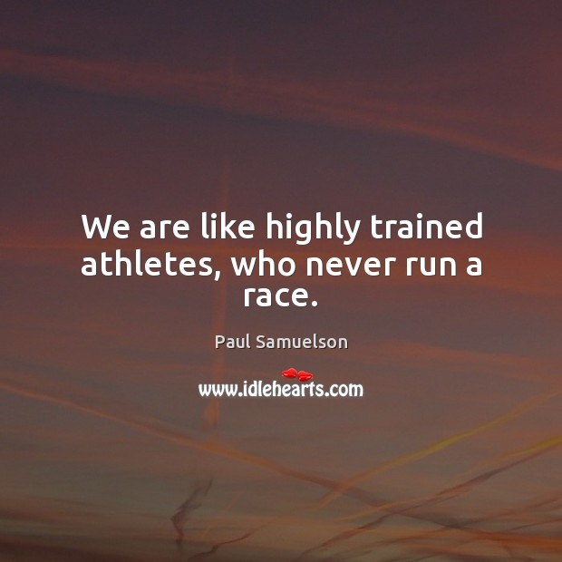 We are like highly trained athletes, who never run a race. Image
