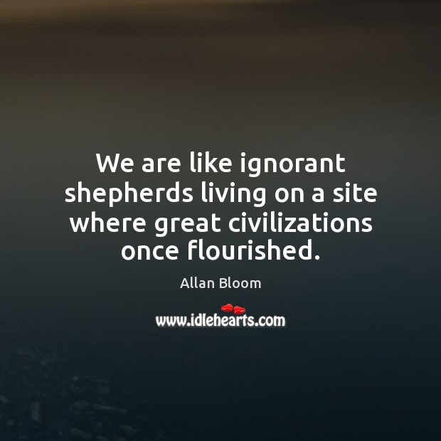 Image, We are like ignorant shepherds living on a site where great civilizations once flourished.