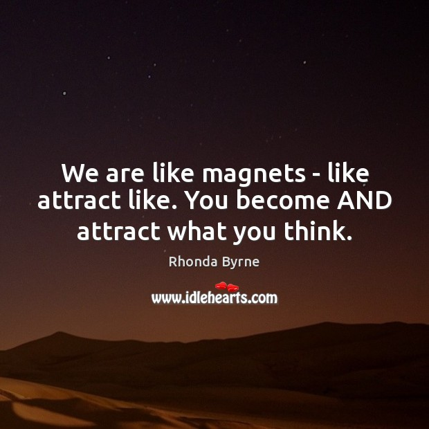 Image, We are like magnets – like attract like. You become AND attract what you think.