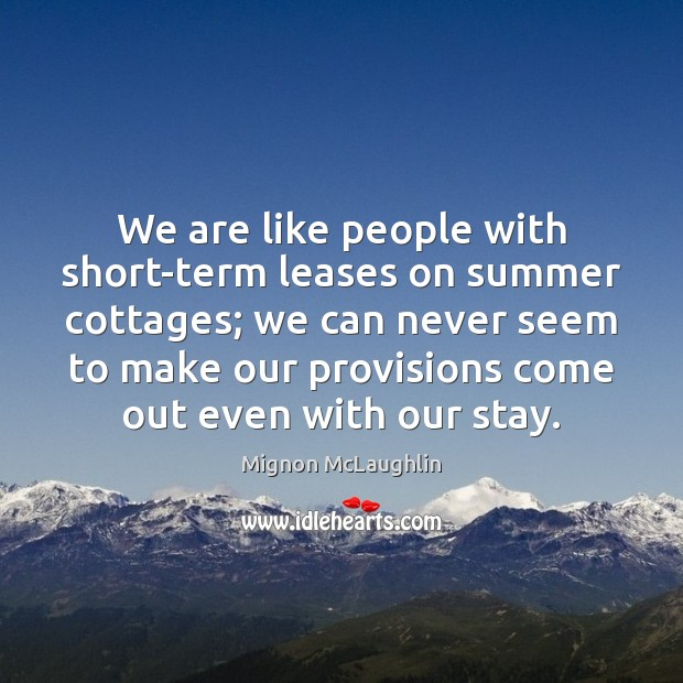 We are like people with short-term leases on summer cottages; we can Mignon McLaughlin Picture Quote