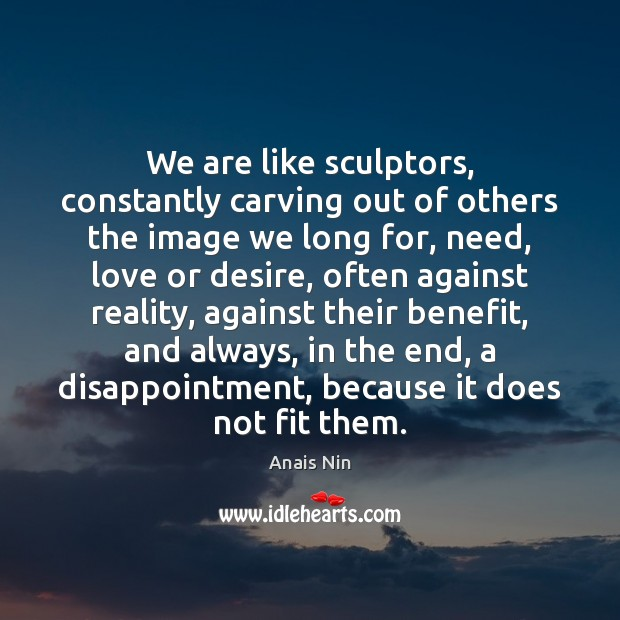 We are like sculptors, constantly carving out of others the image we Image