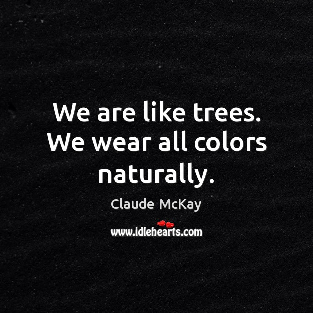 We are like trees. We wear all colors naturally. Image