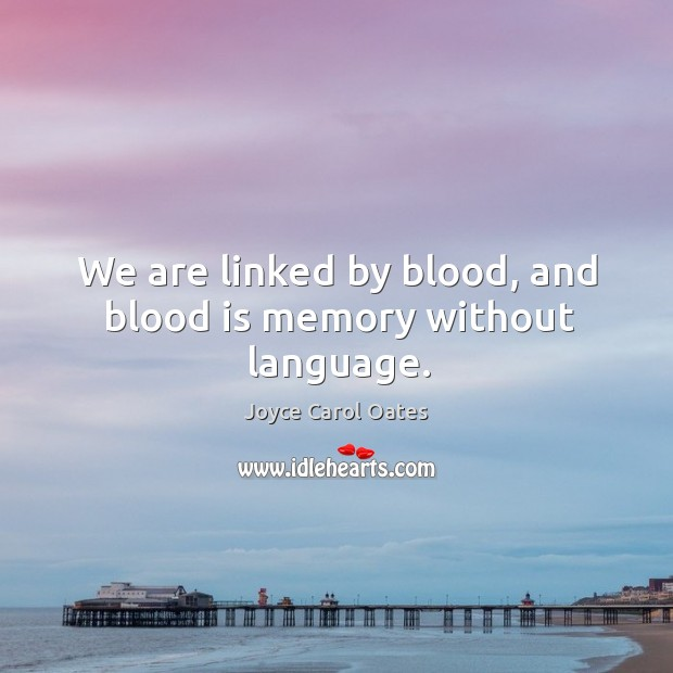 We are linked by blood, and blood is memory without language. Image