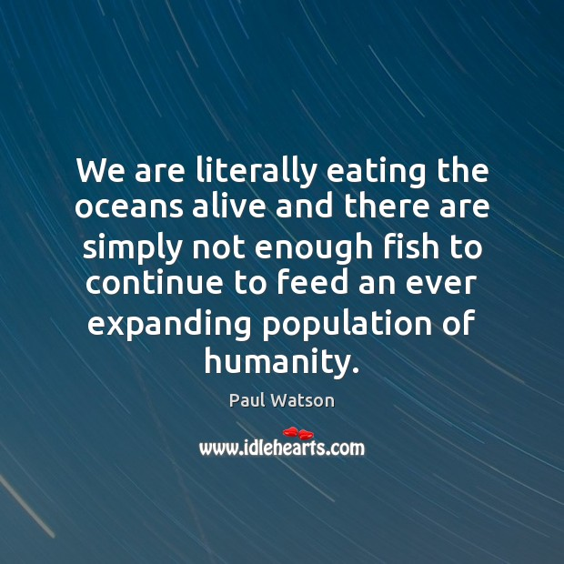 We are literally eating the oceans alive and there are simply not Paul Watson Picture Quote