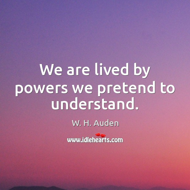 We are lived by powers we pretend to understand. W. H. Auden Picture Quote