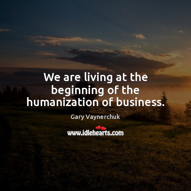 We are living at the beginning of the humanization of business. Image