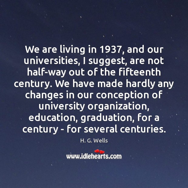 We are living in 1937, and our universities, I suggest, are not half-way Graduation Quotes Image