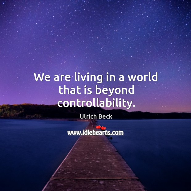 We are living in a world that is beyond controllability. Image