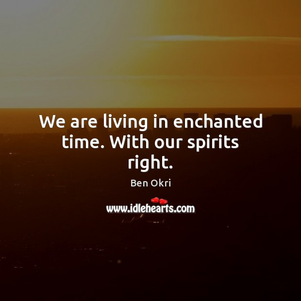 We are living in enchanted time. With our spirits right. Ben Okri Picture Quote