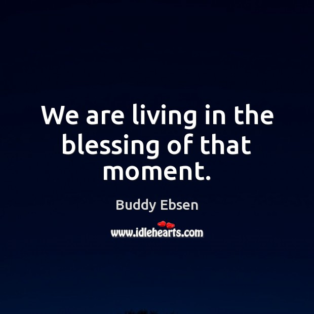 We are living in the blessing of that moment. Image