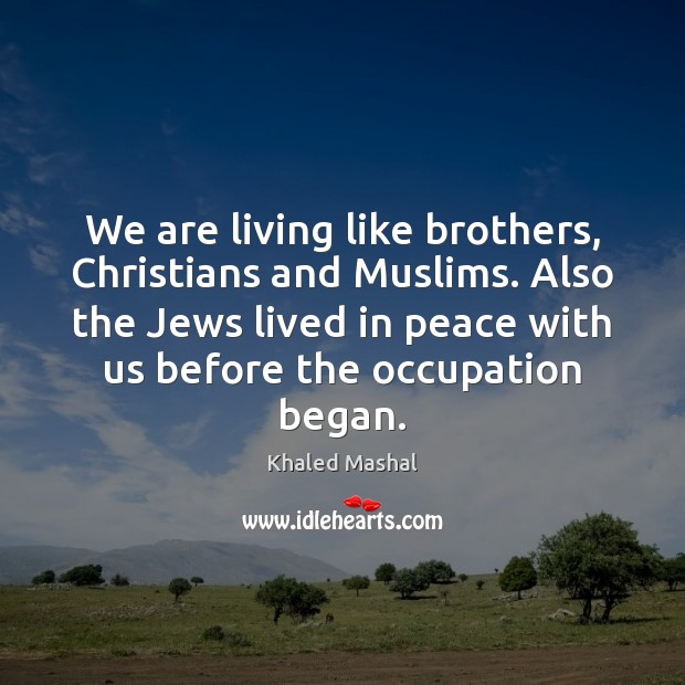 We are living like brothers, Christians and Muslims. Also the Jews lived Khaled Mashal Picture Quote