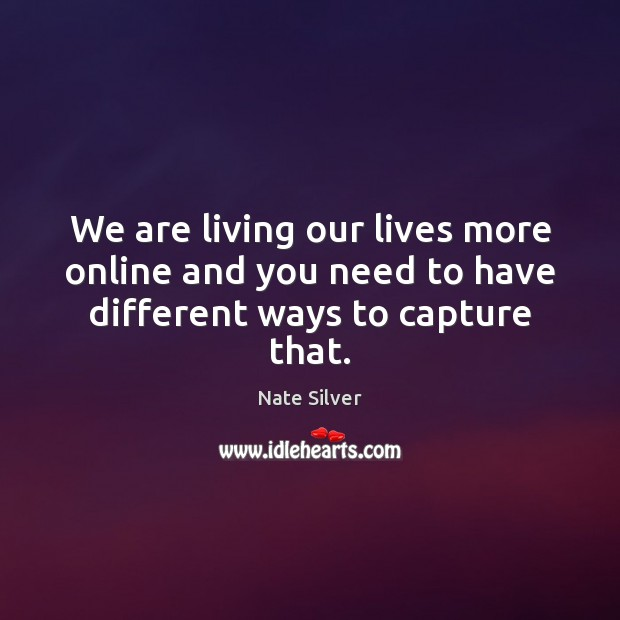 We are living our lives more online and you need to have different ways to capture that. Image