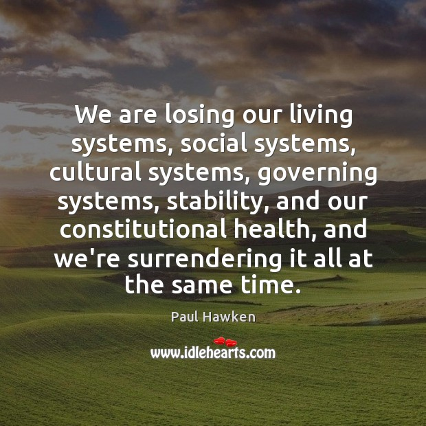We are losing our living systems, social systems, cultural systems, governing systems, Paul Hawken Picture Quote