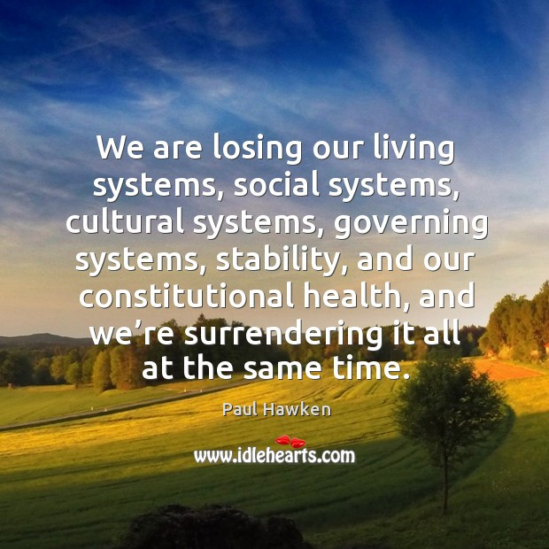 We are losing our living systems, social systems, cultural systems Paul Hawken Picture Quote