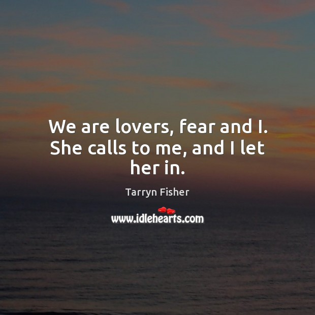 We are lovers, fear and I. She calls to me, and I let her in. Image