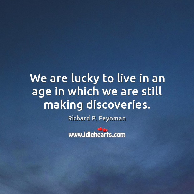 We are lucky to live in an age in which we are still making discoveries. Richard P. Feynman Picture Quote