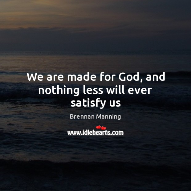 We are made for God, and nothing less will ever satisfy us Image