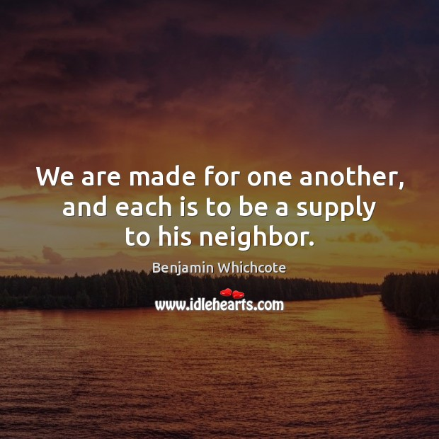 We are made for one another, and each is to be a supply to his neighbor. Benjamin Whichcote Picture Quote