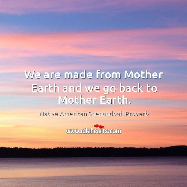 We are made from mother earth and we go back to mother earth. Native American Shenandoah Proverbs Image