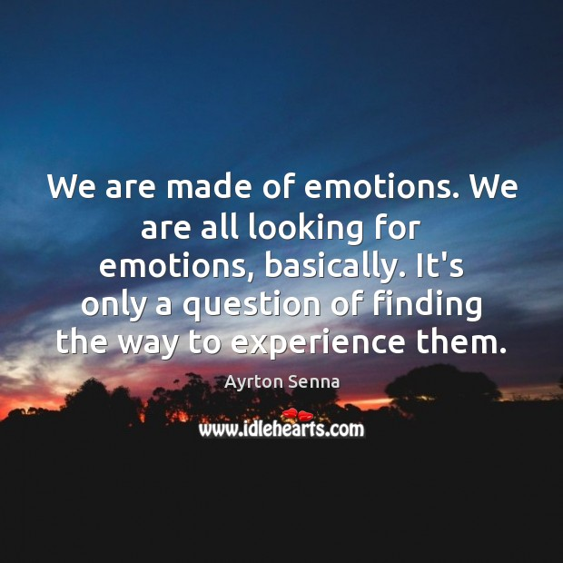 We are made of emotions. We are all looking for emotions, basically. Ayrton Senna Picture Quote