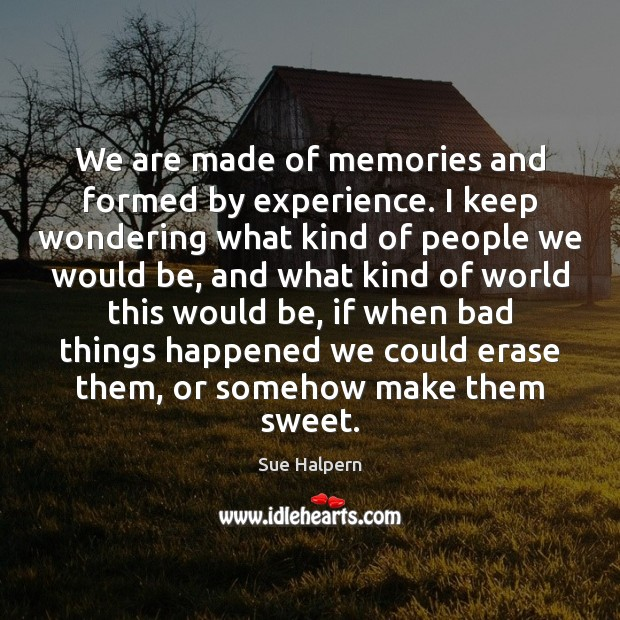 We are made of memories and formed by experience. I keep wondering Image