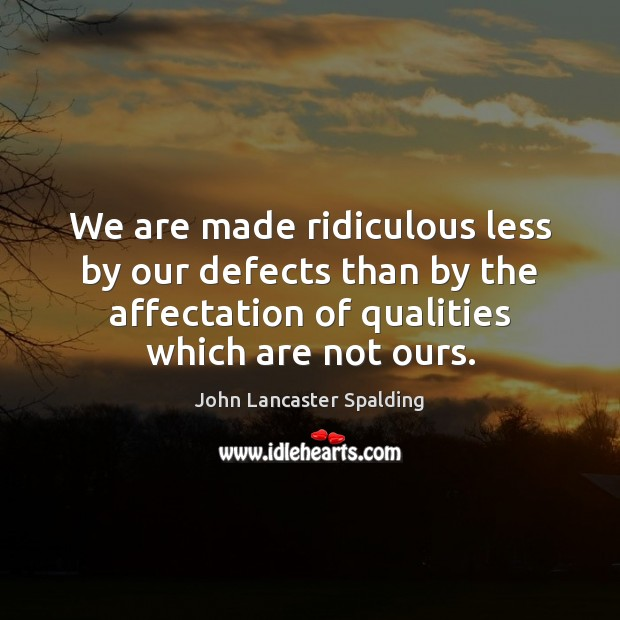 We are made ridiculous less by our defects than by the affectation John Lancaster Spalding Picture Quote