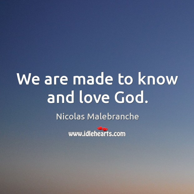 We are made to know and love God. Nicolas Malebranche Picture Quote