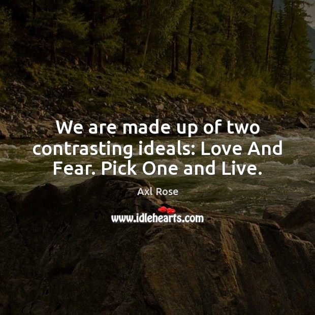 Image, We are made up of two contrasting ideals: Love And Fear. Pick One and Live.
