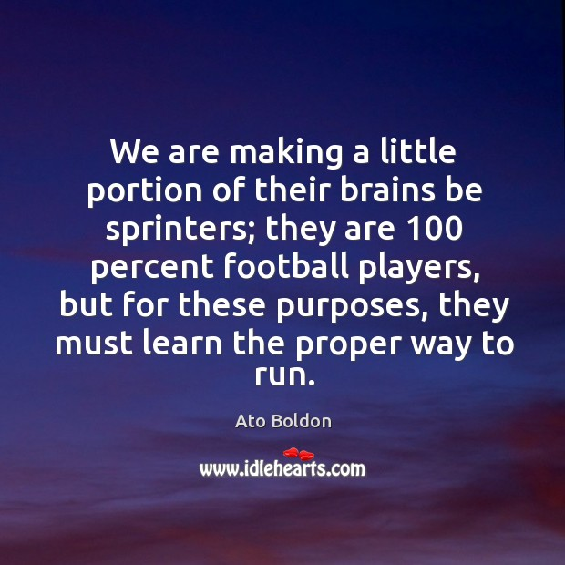 Image, We are making a little portion of their brains be sprinters; they are 100 percent football players