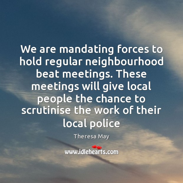 We are mandating forces to hold regular neighbourhood beat meetings. These meetings Theresa May Picture Quote