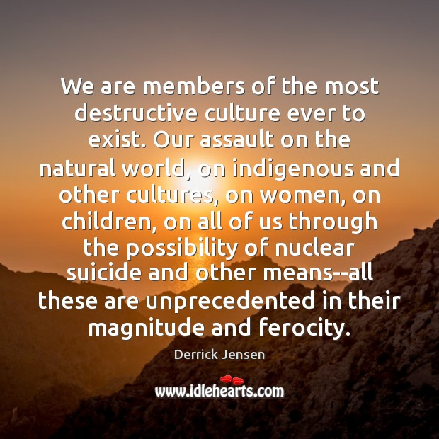 We are members of the most destructive culture ever to exist. Our Culture Quotes Image