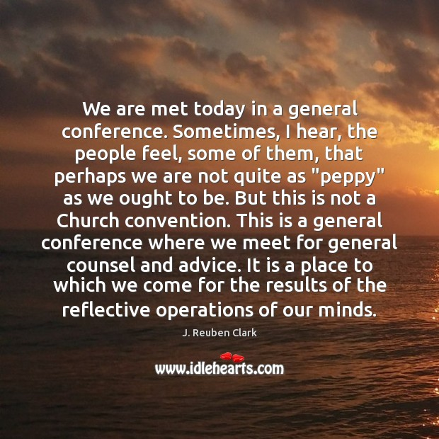 We are met today in a general conference. Sometimes, I hear, the Image