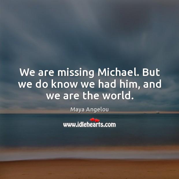 Image, We are missing Michael. But we do know we had him, and we are the world.
