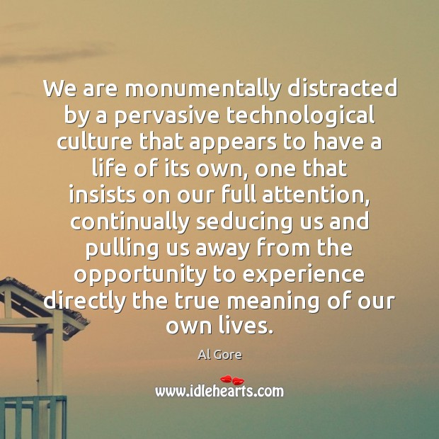 We are monumentally distracted by a pervasive technological culture that appears to Al Gore Picture Quote