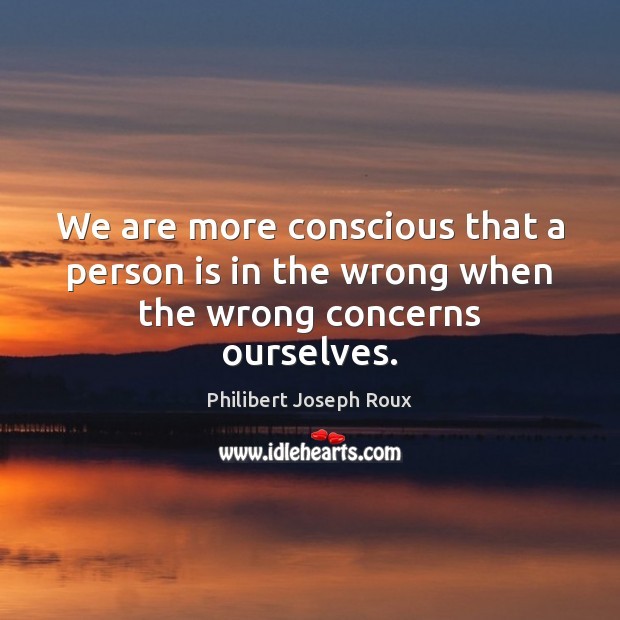 We are more conscious that a person is in the wrong when the wrong concerns ourselves. Image