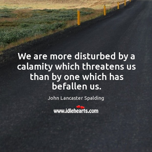 Image, We are more disturbed by a calamity which threatens us than by one which has befallen us.
