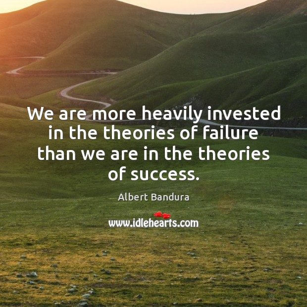 We are more heavily invested in the theories of failure than we Albert Bandura Picture Quote