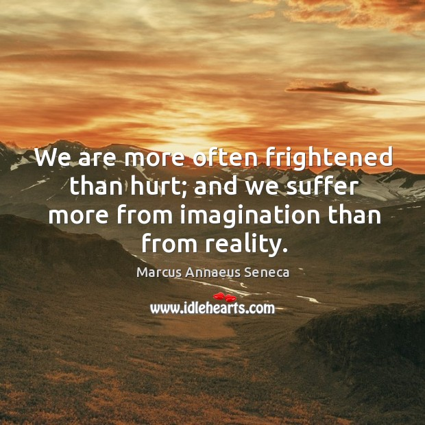 We are more often frightened than hurt; and we suffer more from imagination than from reality. Marcus Annaeus Seneca Picture Quote