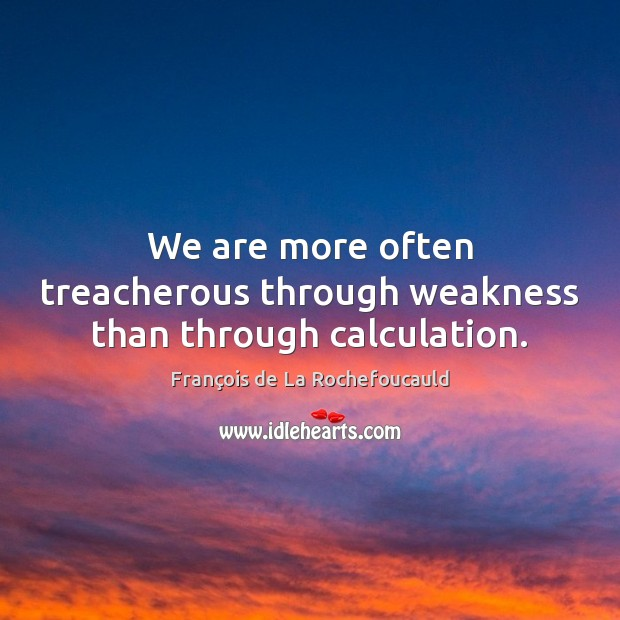 Image, We are more often treacherous through weakness than through calculation.