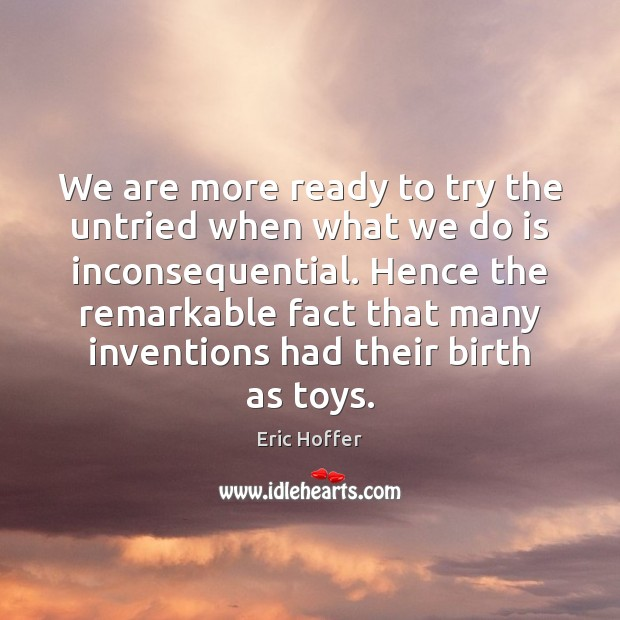 We are more ready to try the untried when what we do Eric Hoffer Picture Quote