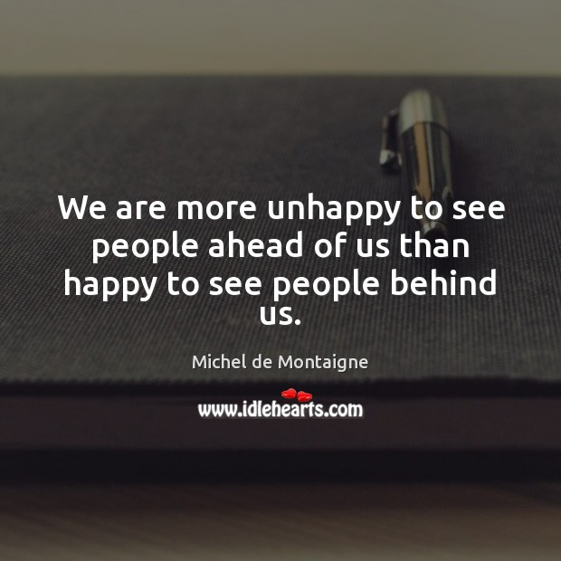 We are more unhappy to see people ahead of us than happy to see people behind us. Michel de Montaigne Picture Quote