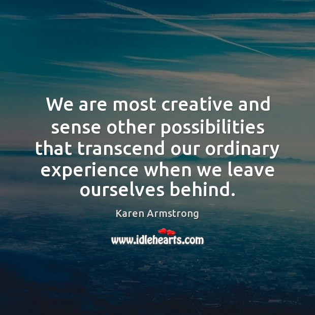 We are most creative and sense other possibilities that transcend our ordinary Karen Armstrong Picture Quote