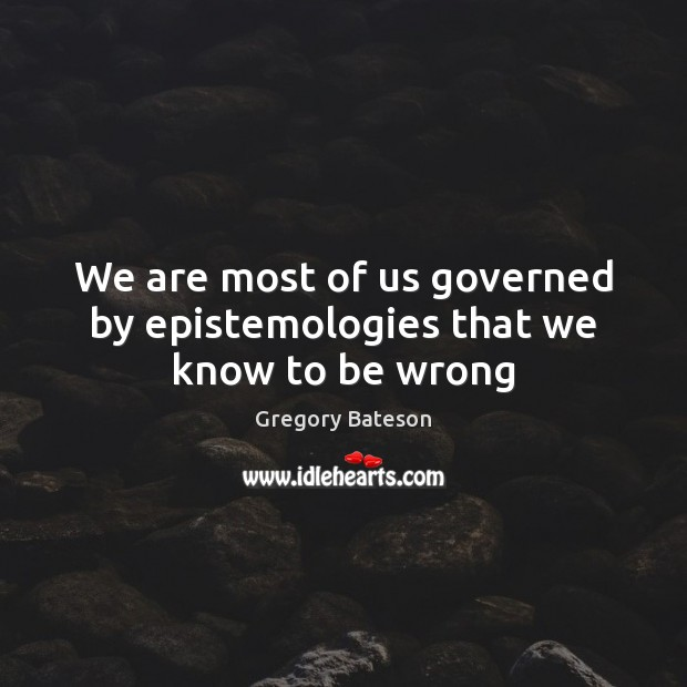 We are most of us governed by epistemologies that we know to be wrong Image
