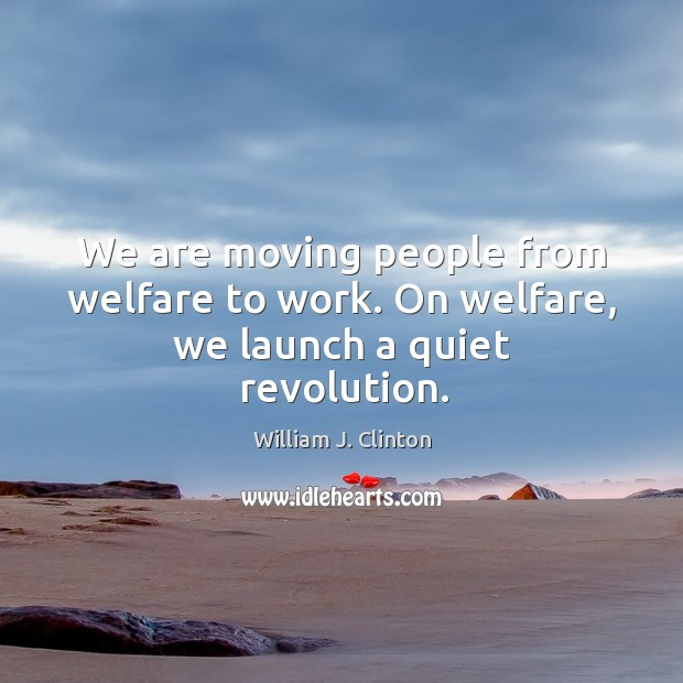 Image, We are moving people from welfare to work. On welfare, we launch a quiet revolution.