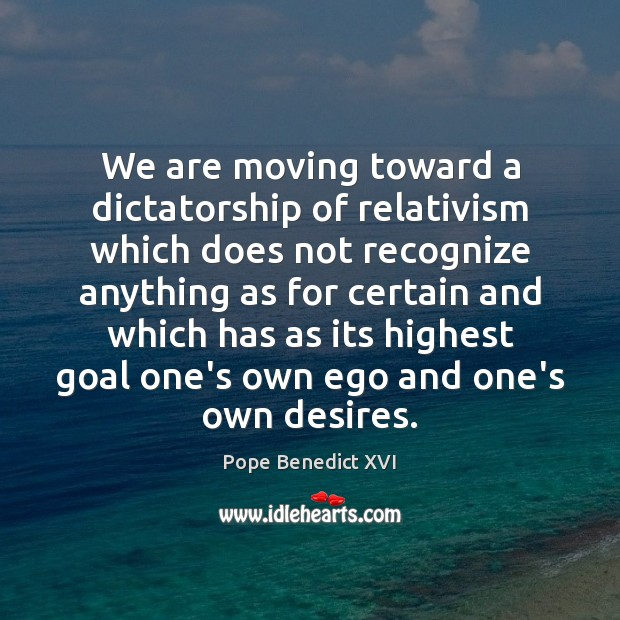 We are moving toward a dictatorship of relativism which does not recognize Image