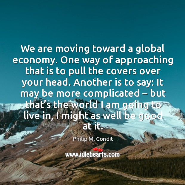 We are moving toward a global economy. One way of approaching that is to pull the covers over your head. Image