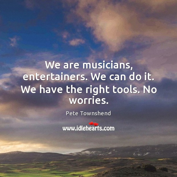 We are musicians, entertainers. We can do it. We have the right tools. No worries. Pete Townshend Picture Quote